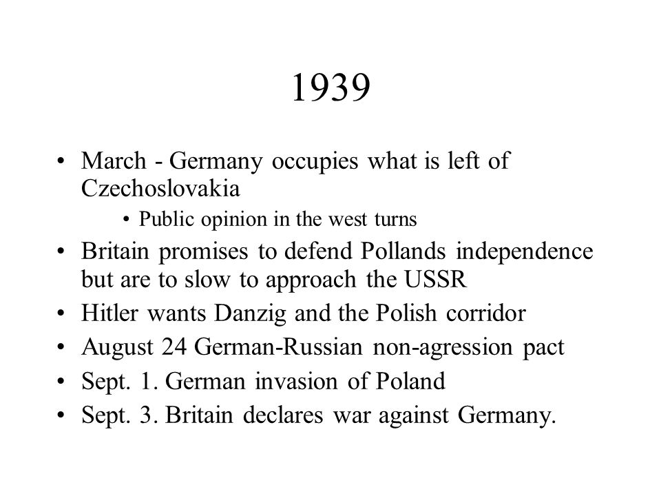 1939 March - Germany occupies what is left of Czechoslovakia Public opinion in the west turns Britain promises to defend Pollands independence but are to slow to approach the USSR Hitler wants Danzig and the Polish corridor August 24 German-Russian non-agression pact Sept.