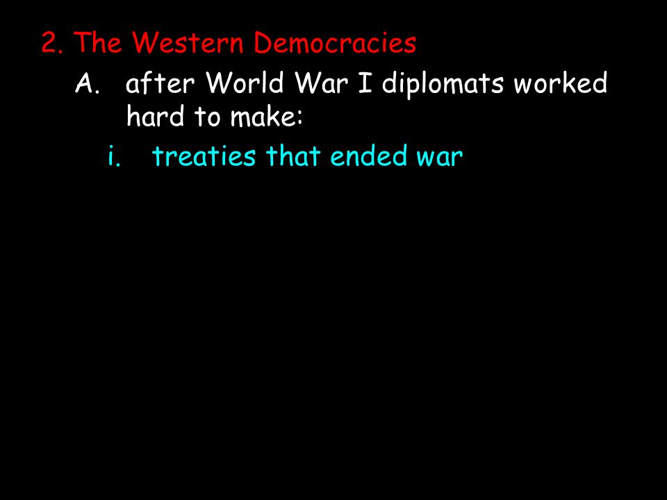 2. The Western Democracies A.after World War I diplomats worked hard to make: i.treaties that ended war