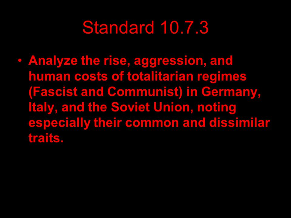 Standard 10.7.3 Analyze the rise, aggression, and human costs of totalitarian regimes (Fascist and Communist) in Germany, Italy, and the Soviet Union,