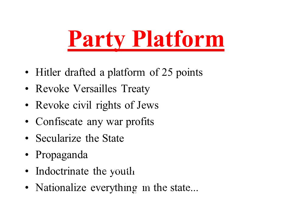 Party Platform Hitler drafted a platform of 25 points Revoke Versailles Treaty Revoke civil rights of Jews Confiscate any war profits Secularize the S