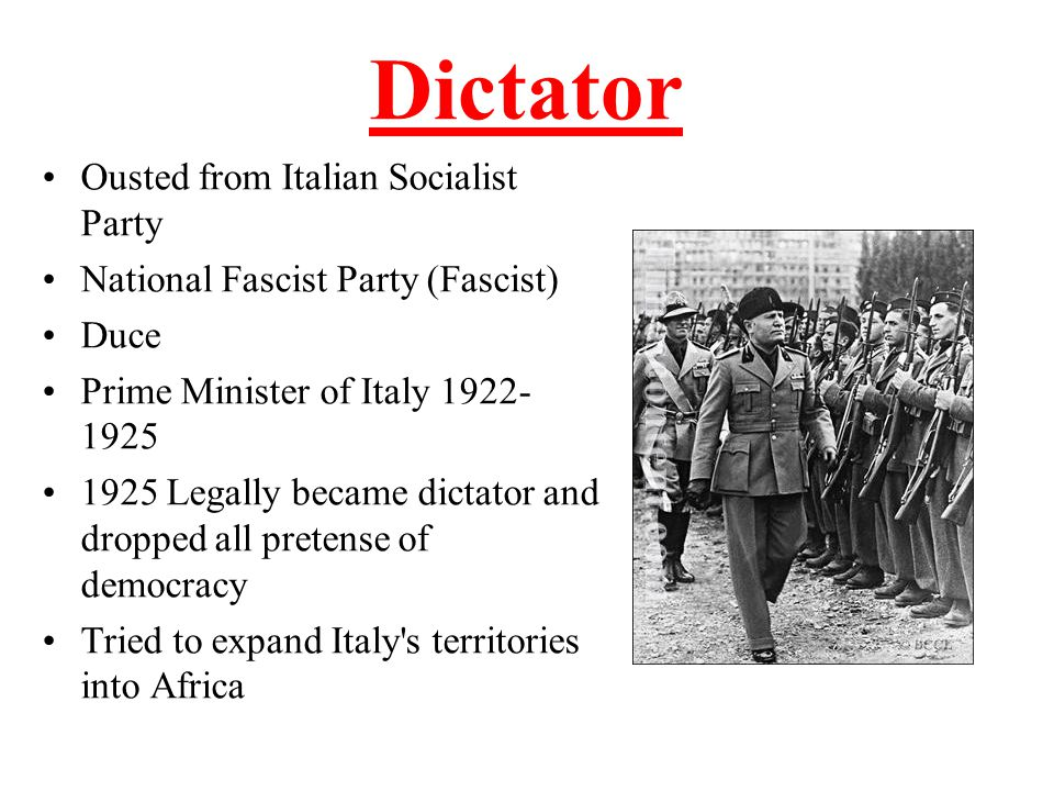 Dictator Ousted from Italian Socialist Party National Fascist Party (Fascist) Duce Prime Minister of Italy 1922- 1925 1925 Legally became dictator and