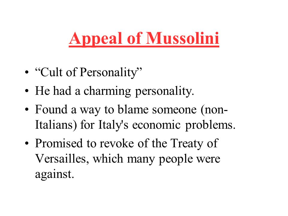 "Appeal of Mussolini ""Cult of Personality"" He had a charming personality. Found a way to blame someone (non- Italians) for Italy's economic problems. P"