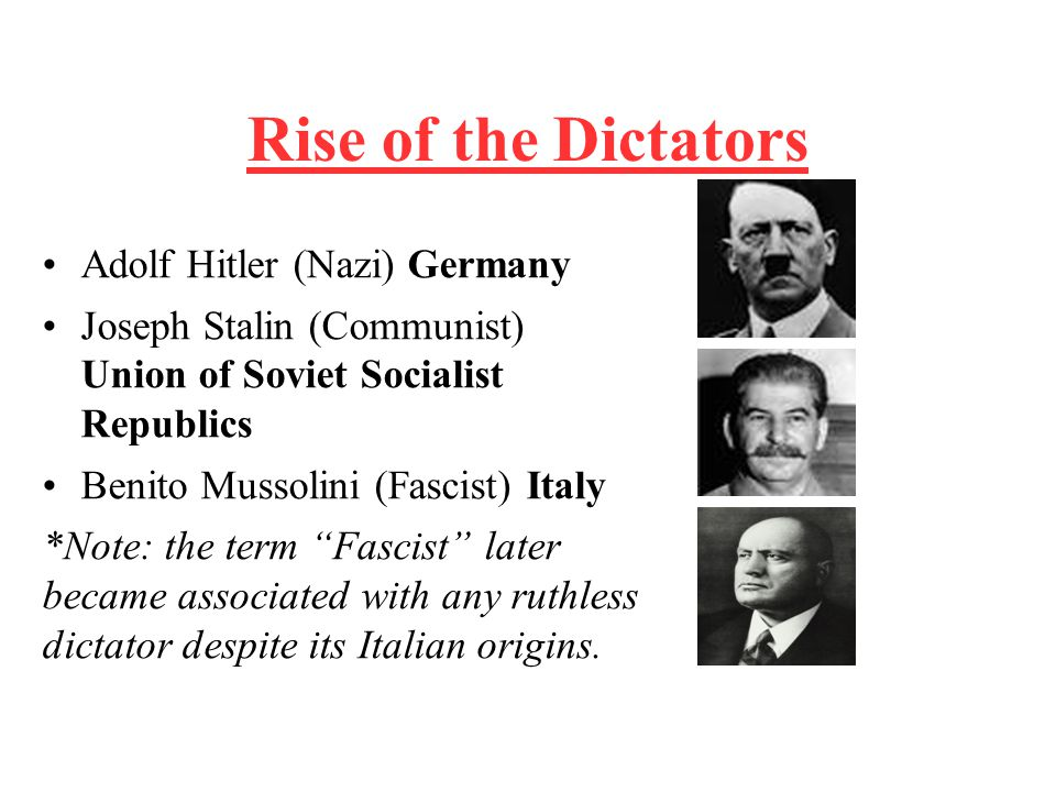 Rise of the Dictators Adolf Hitler (Nazi) Germany Joseph Stalin (Communist) Union of Soviet Socialist Republics Benito Mussolini (Fascist) Italy *Note