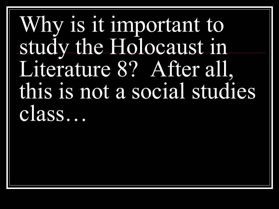 Why is it important to study the Holocaust in Literature 8? After all, this is not a social studies class…