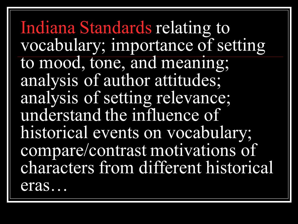 Indiana Standards relating to vocabulary; importance of setting to mood, tone, and meaning; analysis of author attitudes; analysis of setting relevance; understand the influence of historical events on vocabulary; compare/contrast motivations of characters from different historical eras…