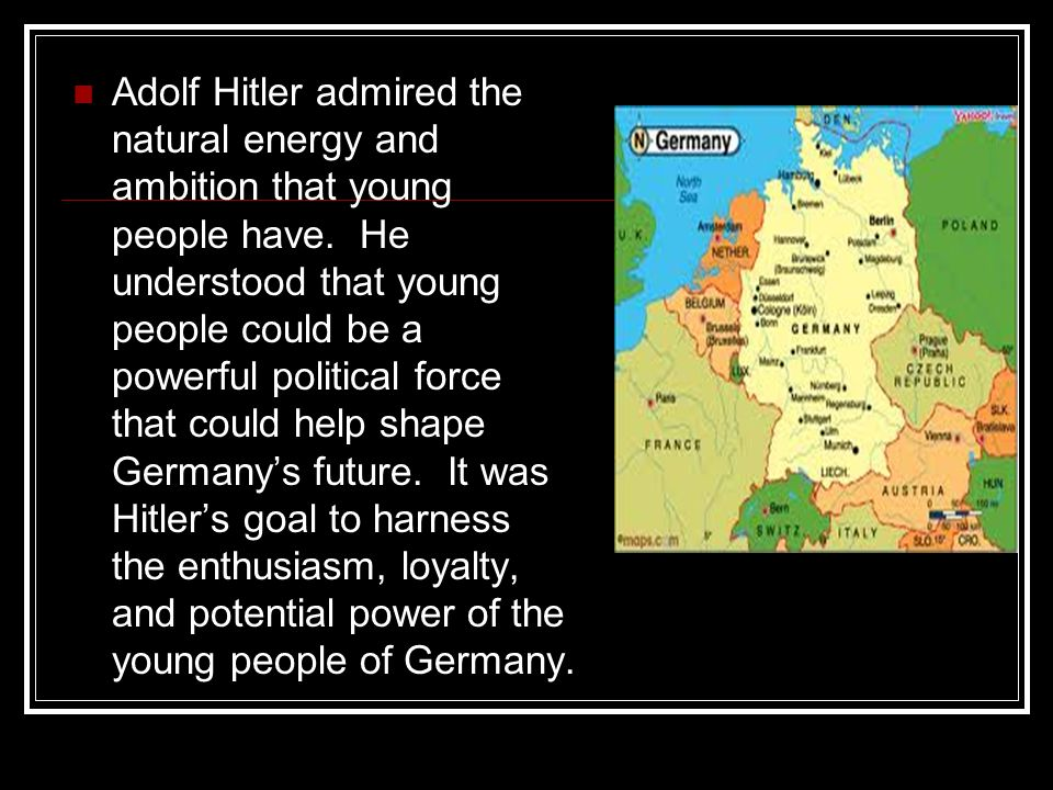 Adolf Hitler admired the natural energy and ambition that young people have. He understood that young people could be a powerful political force that