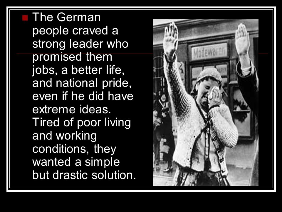 The German people craved a strong leader who promised them jobs, a better life, and national pride, even if he did have extreme ideas. Tired of poor l