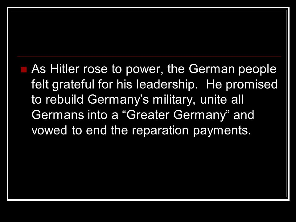"""As Hitler rose to power, the German people felt grateful for his leadership. He promised to rebuild Germany's military, unite all Germans into a """"Grea"""