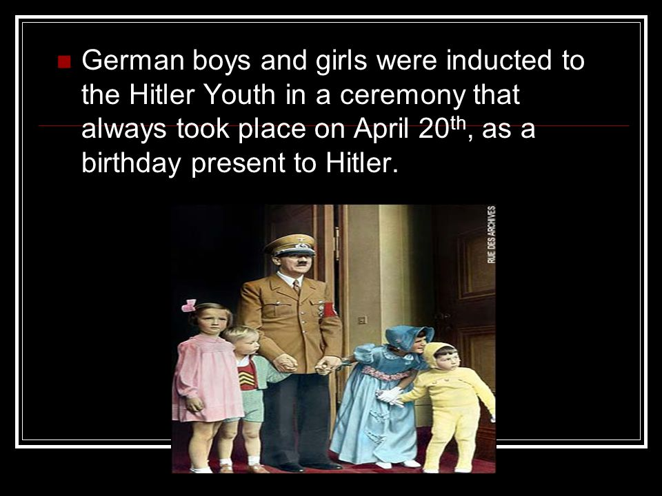 German boys and girls were inducted to the Hitler Youth in a ceremony that always took place on April 20 th, as a birthday present to Hitler.