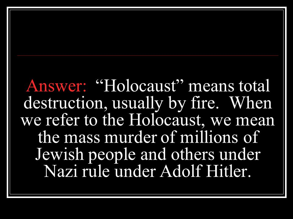 """Answer: """"Holocaust"""" means total destruction, usually by fire. When we refer to the Holocaust, we mean the mass murder of millions of Jewish people and"""