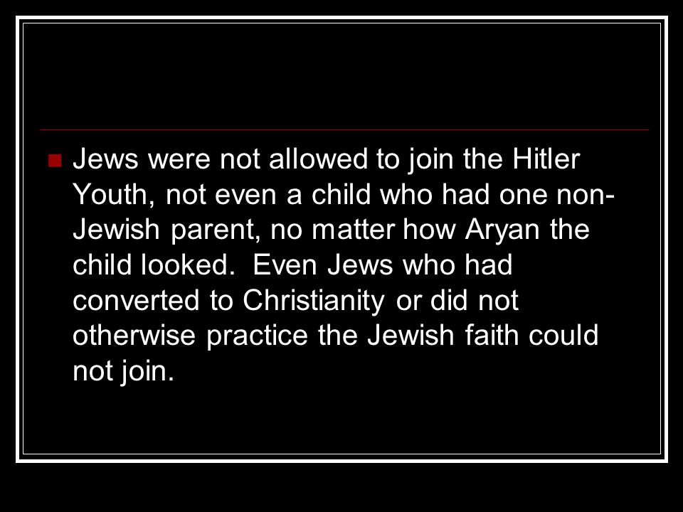 Jews were not allowed to join the Hitler Youth, not even a child who had one non- Jewish parent, no matter how Aryan the child looked.