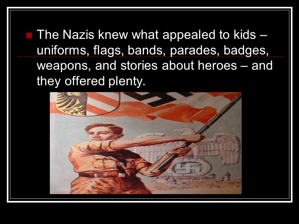 The Nazis knew what appealed to kids – uniforms, flags, bands, parades, badges, weapons, and stories about heroes – and they offered plenty.