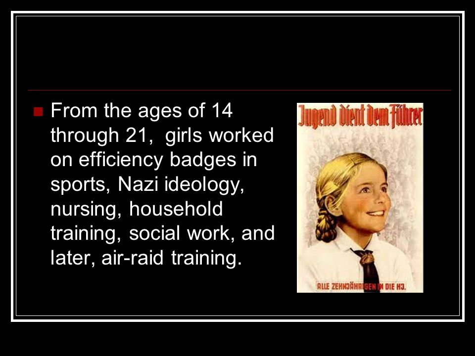 From the ages of 14 through 21, girls worked on efficiency badges in sports, Nazi ideology, nursing, household training, social work, and later, air-raid training.
