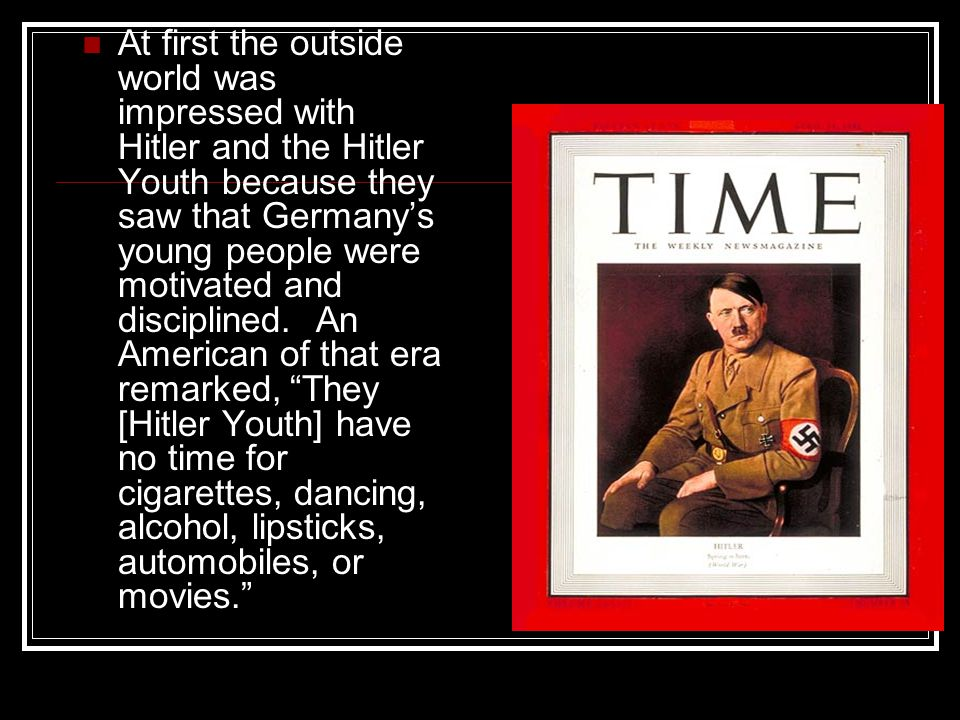 At first the outside world was impressed with Hitler and the Hitler Youth because they saw that Germany's young people were motivated and disciplined.