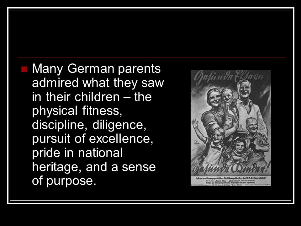 Many German parents admired what they saw in their children – the physical fitness, discipline, diligence, pursuit of excellence, pride in national he