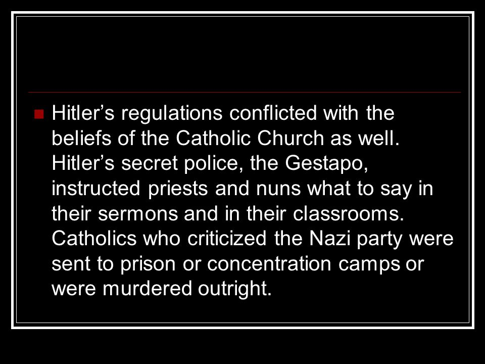 Hitler's regulations conflicted with the beliefs of the Catholic Church as well. Hitler's secret police, the Gestapo, instructed priests and nuns what