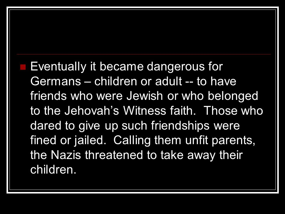 Eventually it became dangerous for Germans – children or adult -- to have friends who were Jewish or who belonged to the Jehovah's Witness faith.