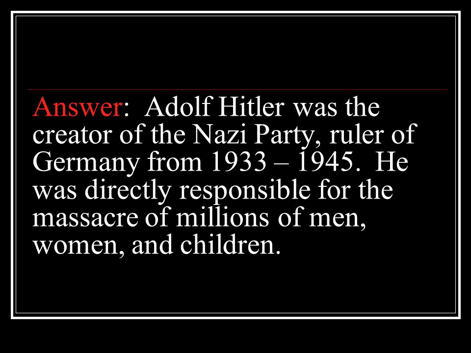 Answer: Adolf Hitler was the creator of the Nazi Party, ruler of Germany from 1933 – 1945.