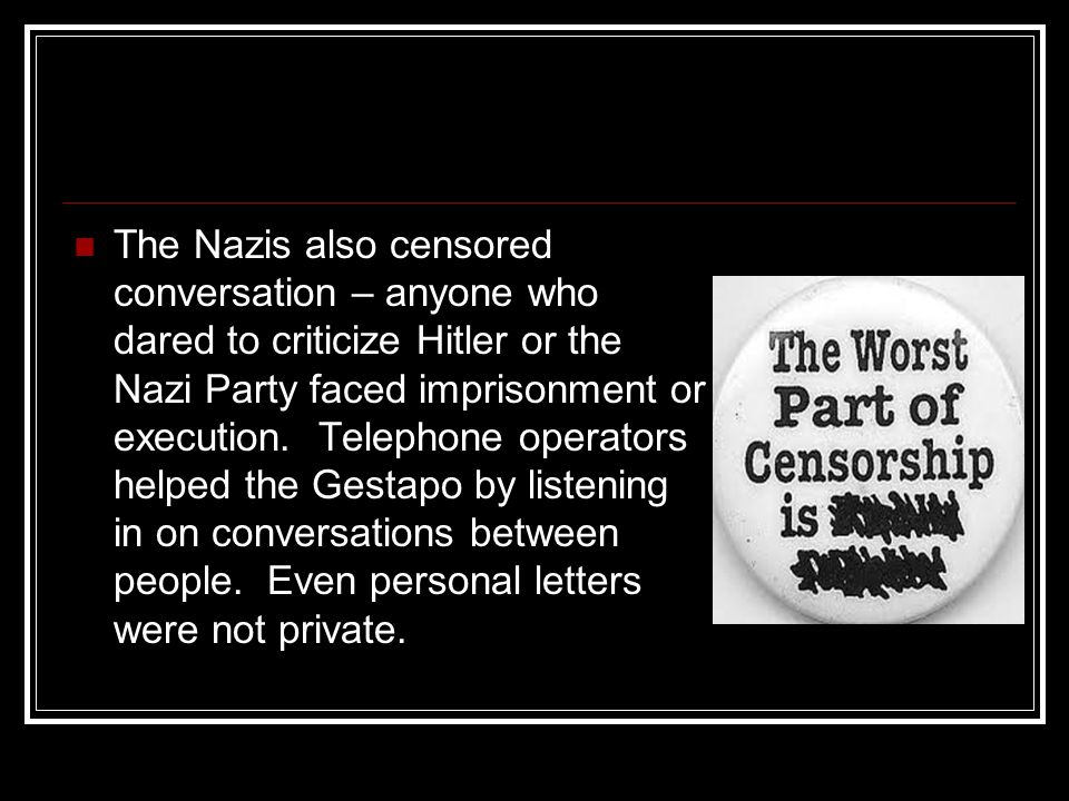 The Nazis also censored conversation – anyone who dared to criticize Hitler or the Nazi Party faced imprisonment or execution. Telephone operators hel