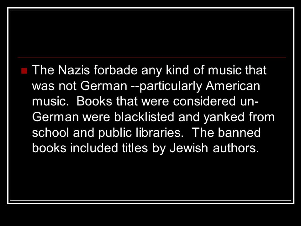 The Nazis forbade any kind of music that was not German --particularly American music. Books that were considered un- German were blacklisted and yank