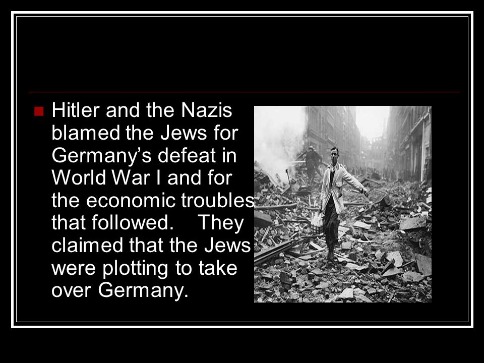 Hitler and the Nazis blamed the Jews for Germany's defeat in World War I and for the economic troubles that followed.