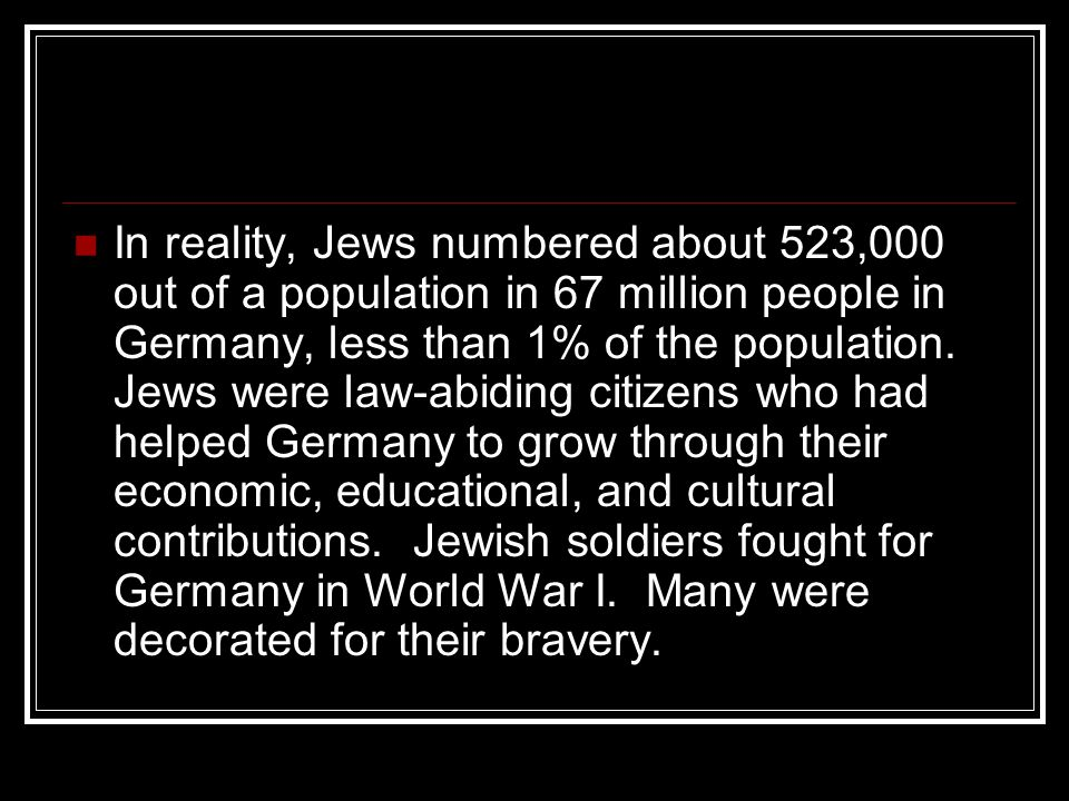 In reality, Jews numbered about 523,000 out of a population in 67 million people in Germany, less than 1% of the population.