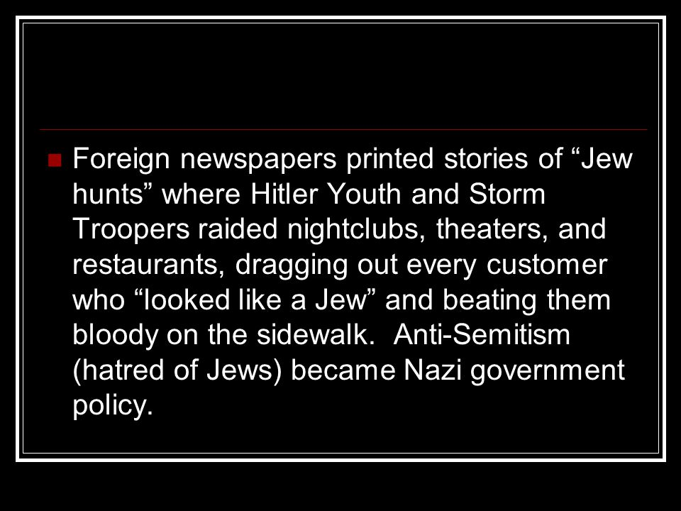 Foreign newspapers printed stories of Jew hunts where Hitler Youth and Storm Troopers raided nightclubs, theaters, and restaurants, dragging out every customer who looked like a Jew and beating them bloody on the sidewalk.