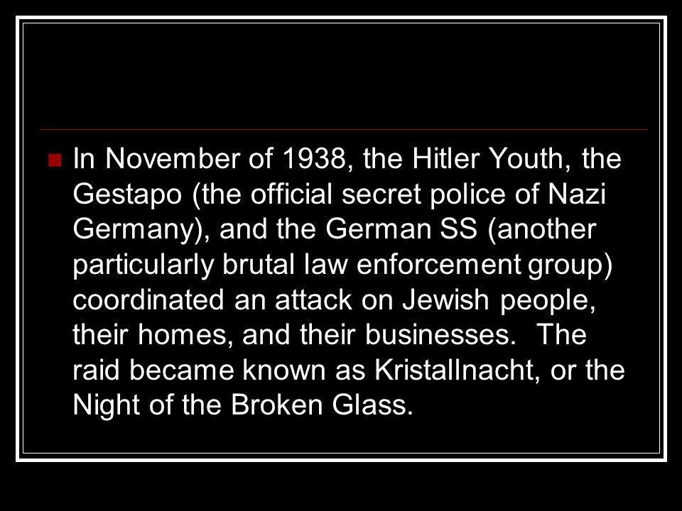 In November of 1938, the Hitler Youth, the Gestapo (the official secret police of Nazi Germany), and the German SS (another particularly brutal law en