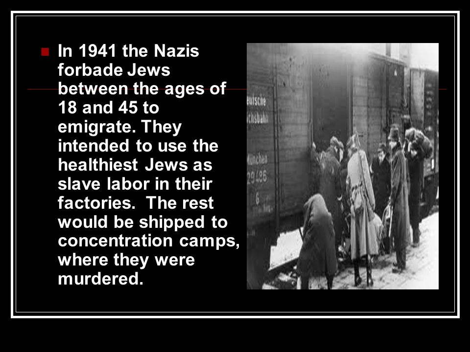 In 1941 the Nazis forbade Jews between the ages of 18 and 45 to emigrate. They intended to use the healthiest Jews as slave labor in their factories.