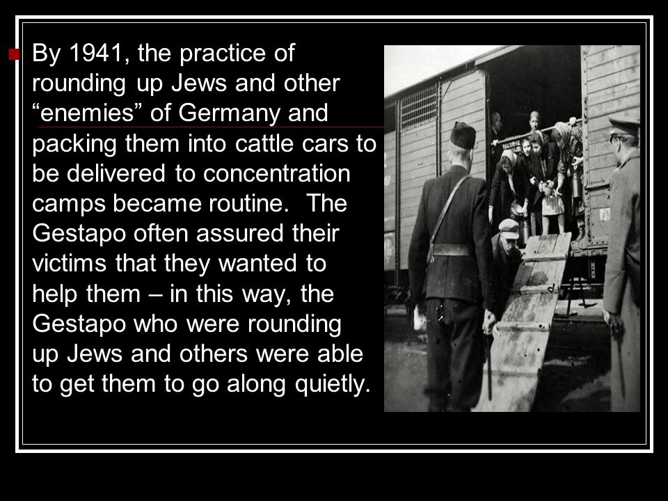 By 1941, the practice of rounding up Jews and other enemies of Germany and packing them into cattle cars to be delivered to concentration camps became routine.