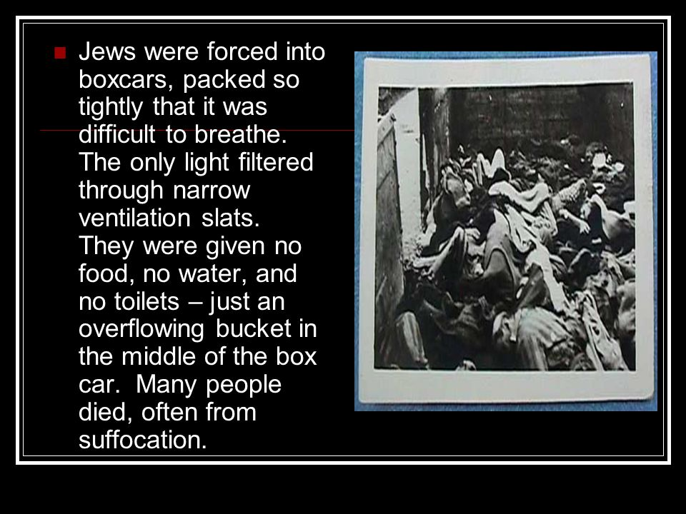 Jews were forced into boxcars, packed so tightly that it was difficult to breathe. The only light filtered through narrow ventilation slats. They were