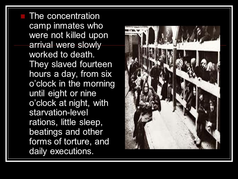 The concentration camp inmates who were not killed upon arrival were slowly worked to death.