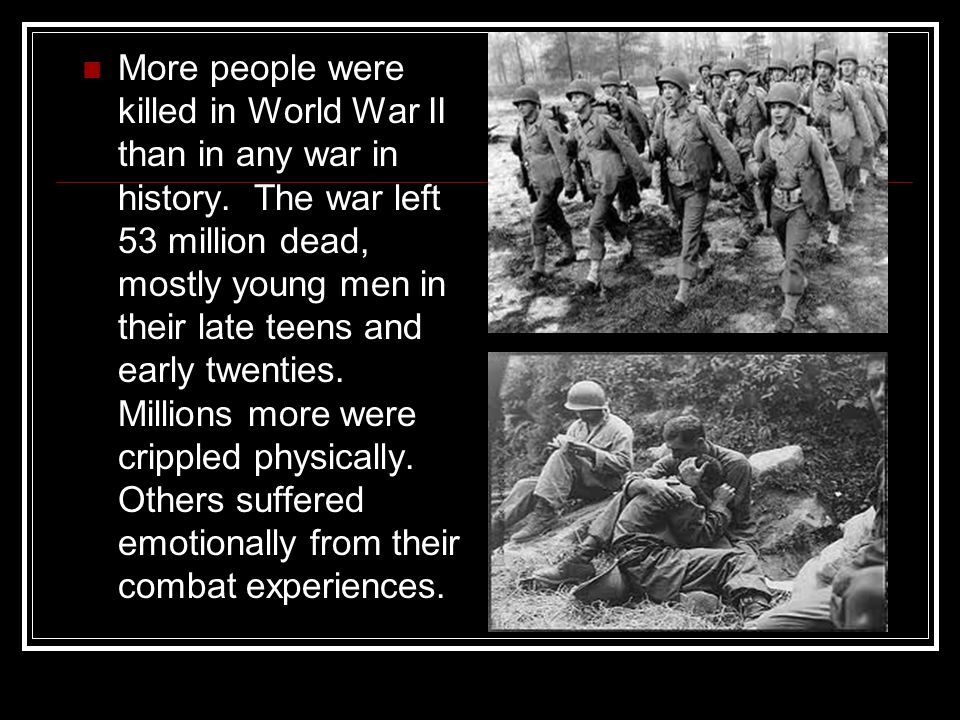 More people were killed in World War II than in any war in history. The war left 53 million dead, mostly young men in their late teens and early twent