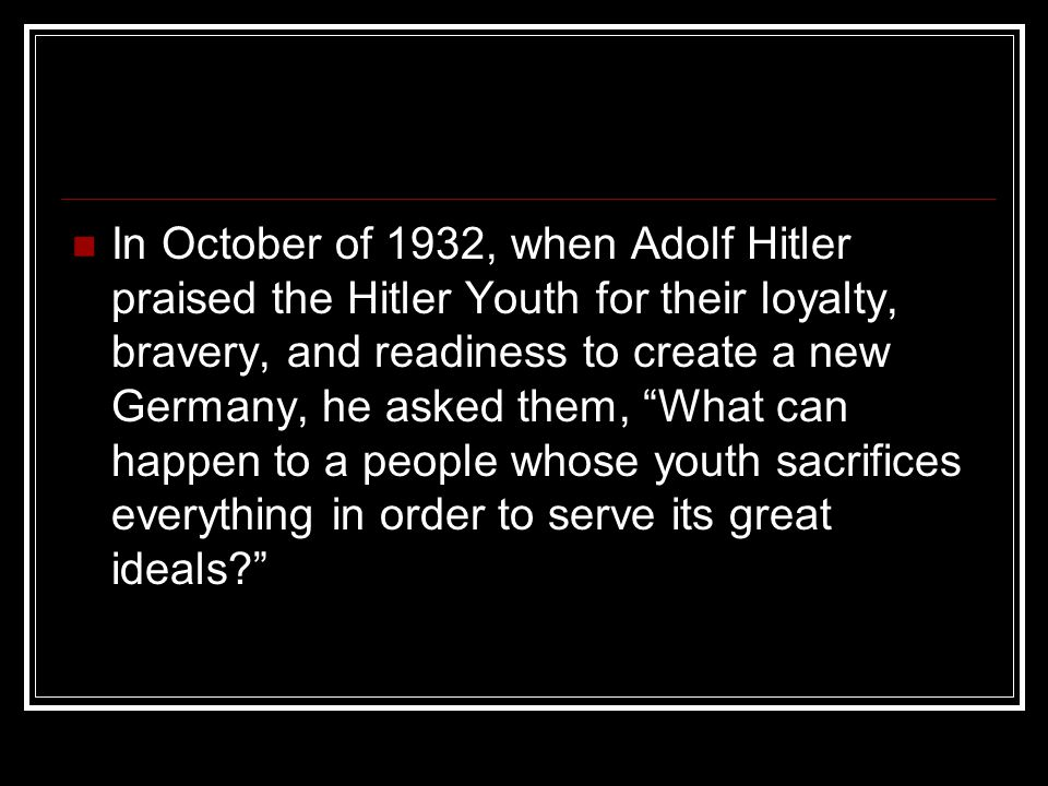 In October of 1932, when Adolf Hitler praised the Hitler Youth for their loyalty, bravery, and readiness to create a new Germany, he asked them, What can happen to a people whose youth sacrifices everything in order to serve its great ideals