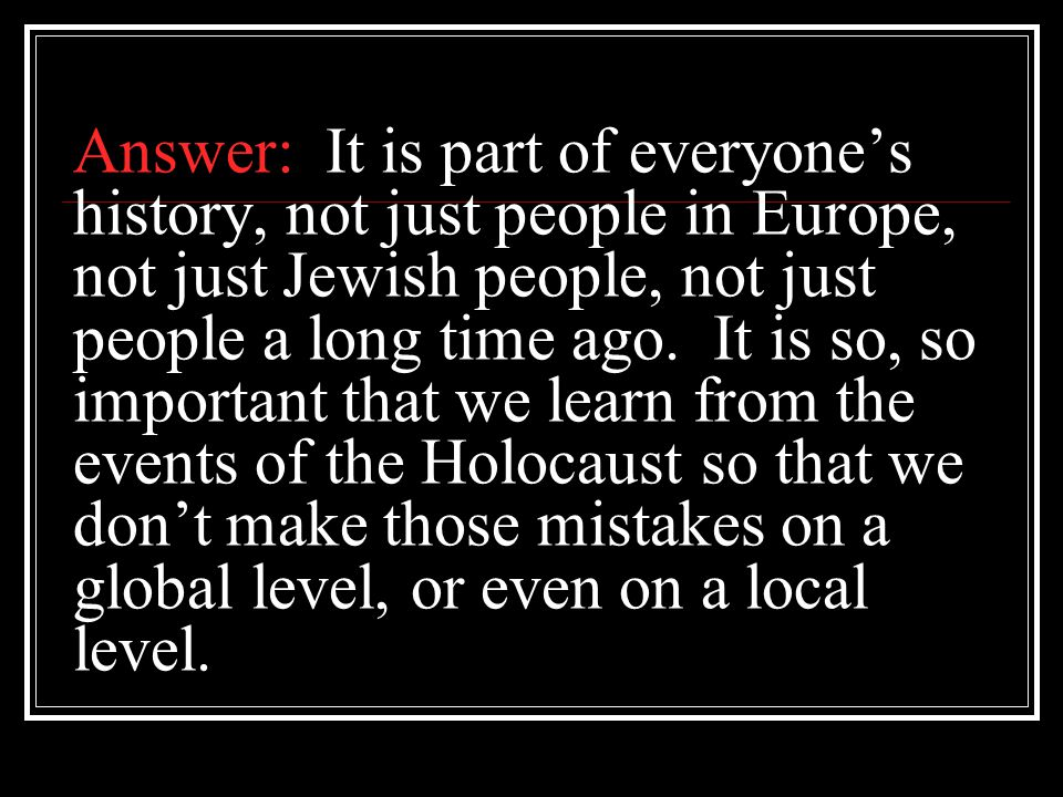 Answer: It is part of everyone's history, not just people in Europe, not just Jewish people, not just people a long time ago. It is so, so important t