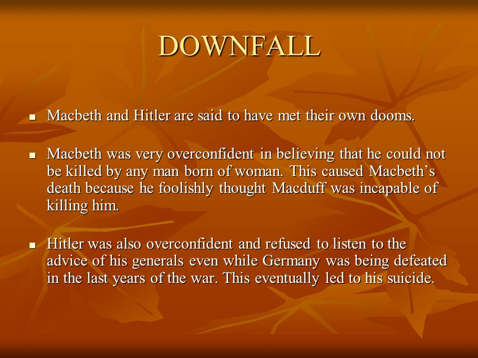 DOWNFALL Macbeth and Hitler are said to have met their own dooms.