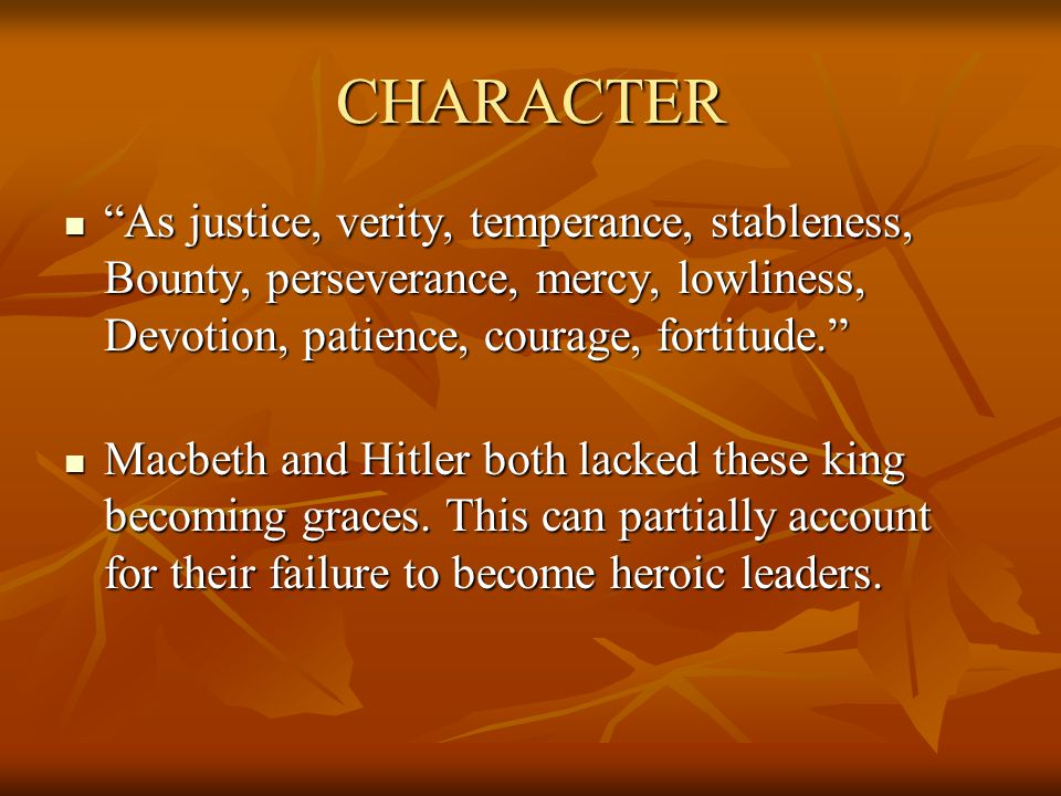CHARACTER As justice, verity, temperance, stableness, Bounty, perseverance, mercy, lowliness, Devotion, patience, courage, fortitude. As justice, verity, temperance, stableness, Bounty, perseverance, mercy, lowliness, Devotion, patience, courage, fortitude. Macbeth and Hitler both lacked these king becoming graces.