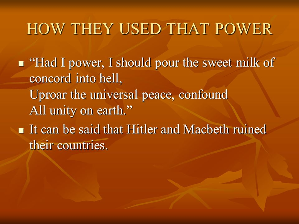 HOW THEY USED THAT POWER Had I power, I should pour the sweet milk of concord into hell, Uproar the universal peace, confound All unity on earth. Had I power, I should pour the sweet milk of concord into hell, Uproar the universal peace, confound All unity on earth. It can be said that Hitler and Macbeth ruined their countries.