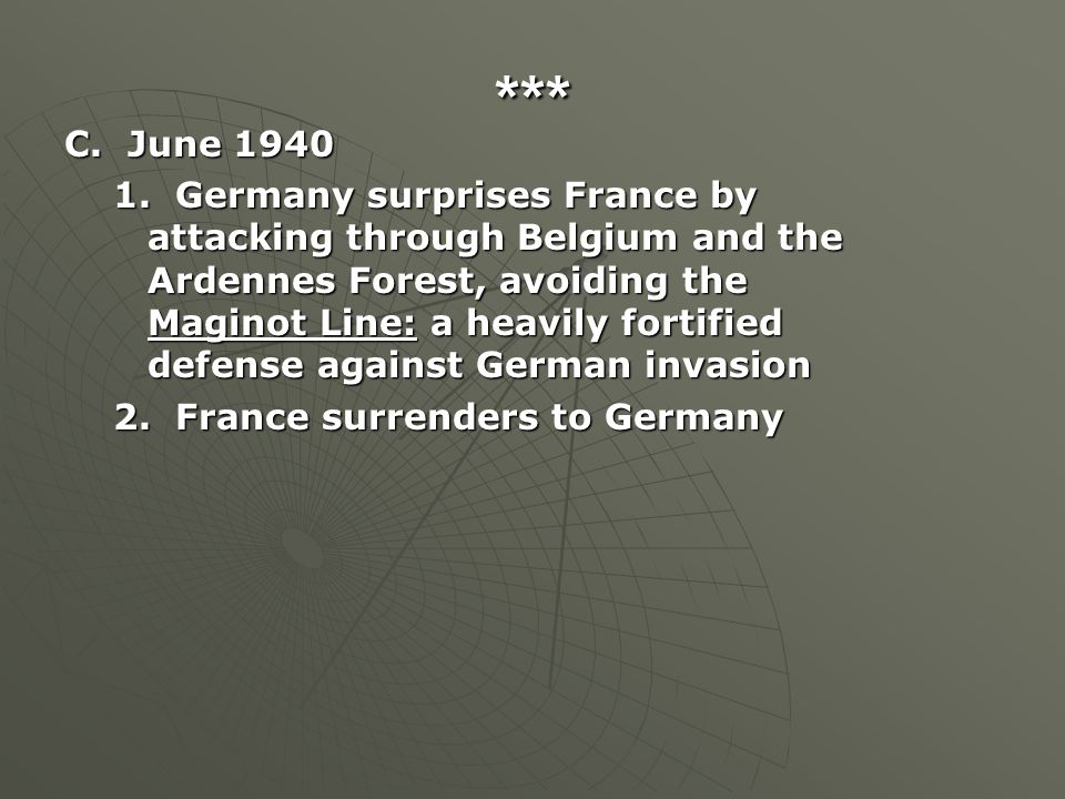 *** C. June 1940 1. Germany surprises France by attacking through Belgium and the Ardennes Forest, avoiding the Maginot Line: a heavily fortified defe