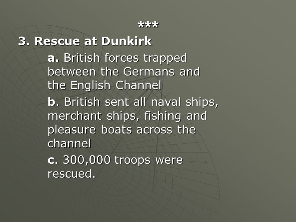 *** 3. Rescue at Dunkirk a. British forces trapped between the Germans and the English Channel b. British sent all naval ships, merchant ships, fishin