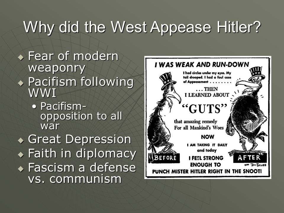Why did the West Appease Hitler?  Fear of modern weaponry  Pacifism following WWI Pacifism- opposition to all warPacifism- opposition to all war  G