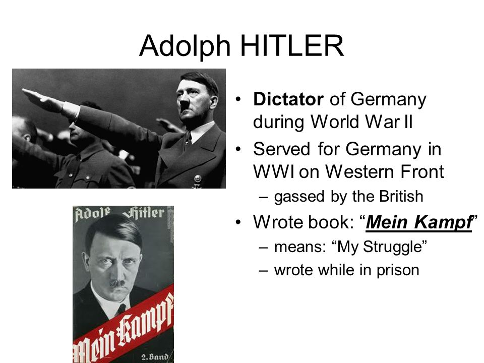 Adolph HITLER Dictator of Germany during World War II Served for Germany in WWI on Western Front –gassed by the British Wrote book: Mein Kampf –means: My Struggle –wrote while in prison