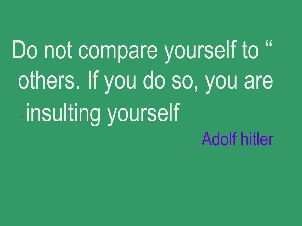Do not compare yourself to others. If you do so, you are insulting yourself. Adolf hitler