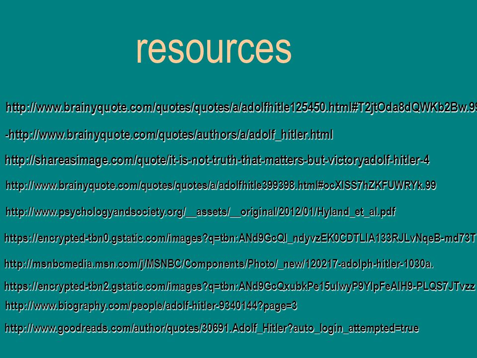 resources http://www.brainyquote.com/quotes/quotes/a/adolfhitle125450.html#T2jtOda8dQWKb2Bw.99 -http://www.brainyquote.com/quotes/authors/a/adolf_hitler.html http://shareasimage.com/quote/it-is-not-truth-that-matters-but-victoryadolf-hitler-4 http://www.brainyquote.com/quotes/quotes/a/adolfhitle399398.html#ocXISS7hZKFUWRYk.99 http://www.psychologyandsociety.org/__assets/__original/2012/01/Hyland_et_al.pdf https://encrypted-tbn0.gstatic.com/images q=tbn:ANd9GcQI_ndyvzEK0CDTLIA133RJLvNqeB-md73T http://msnbcmedia.msn.com/j/MSNBC/Components/Photo/_new/120217-adolph-hitler-1030a.