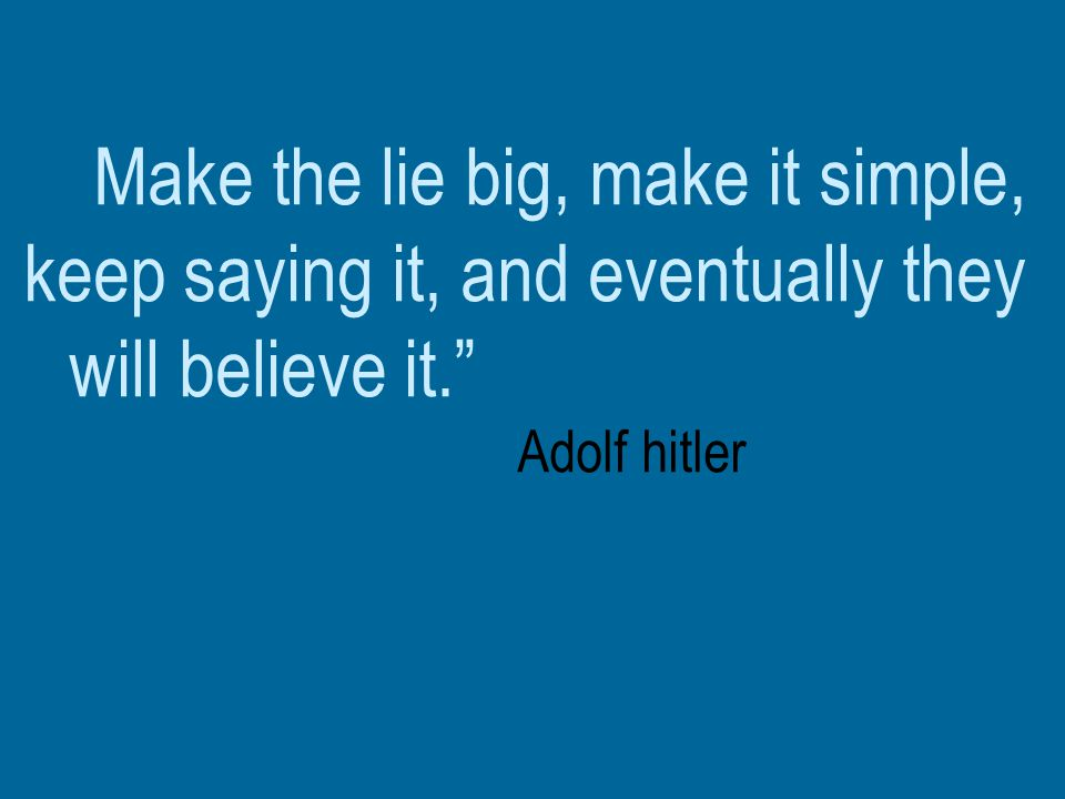 Make the lie big, make it simple, keep saying it, and eventually they will believe it. Adolf hitler