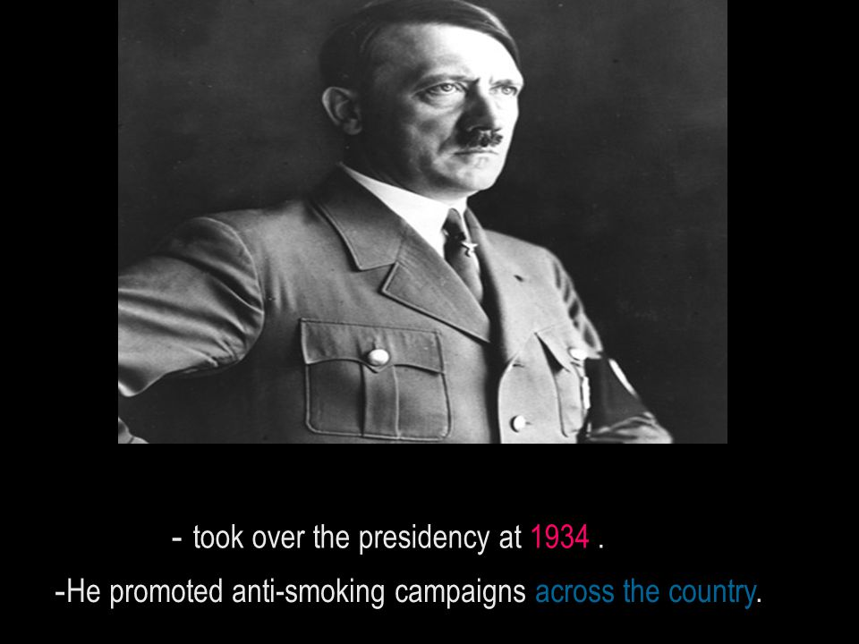 took over the presidency at 1934. - He promoted anti-smoking campaigns across the country.-.
