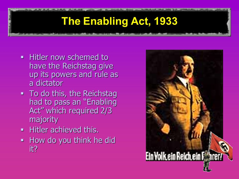 The Enabling Act, 1933  Hitler now schemed to have the Reichstag give up its powers and rule as a dictator  To do this, the Reichstag had to pass an