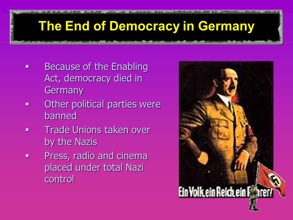 The End of Democracy in Germany  Because of the Enabling Act, democracy died in Germany  Other political parties were banned  Trade Unions taken ov