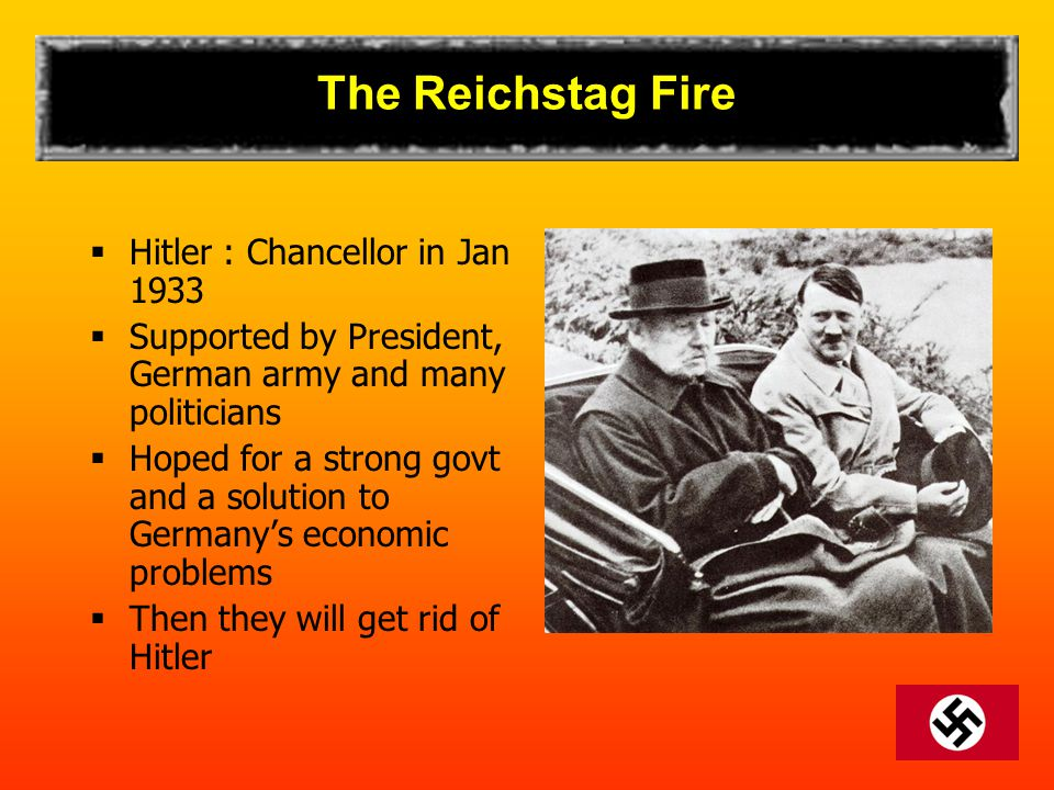 The Reichstag Fire  Hitler : Chancellor in Jan 1933  Supported by President, German army and many politicians  Hoped for a strong govt and a soluti