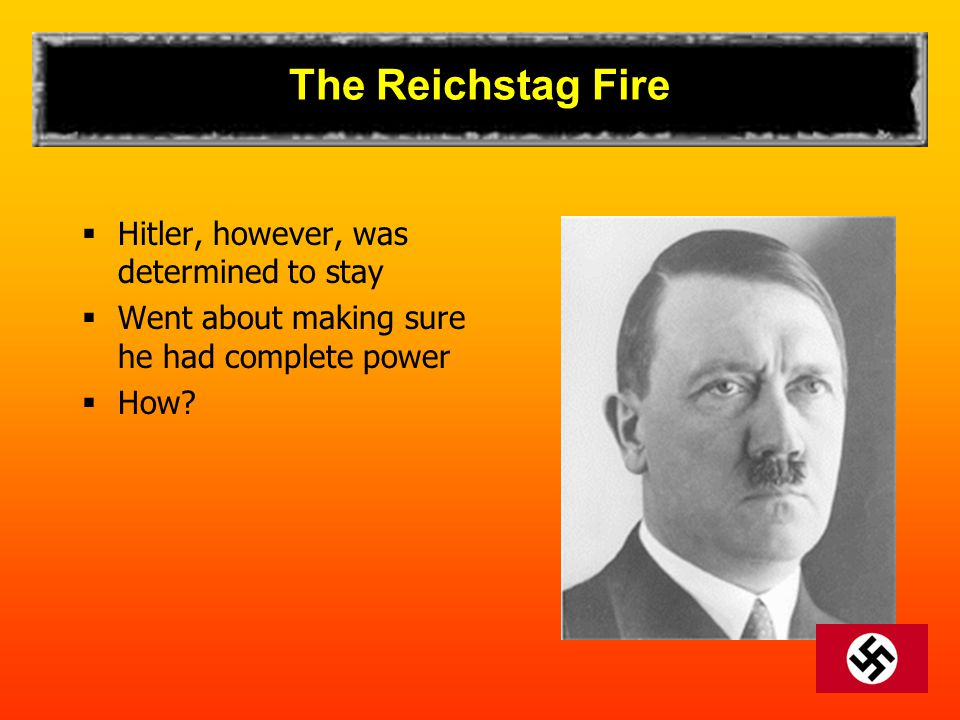 The Reichstag Fire  Hitler, however, was determined to stay  Went about making sure he had complete power  How?